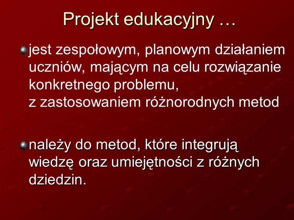 Projekt edukacyjny … jest zespołowym, planowym działaniem uczniów, mającym na celu rozwiązanie konkretnego problemu, z zastosowaniem różnorodnych meto