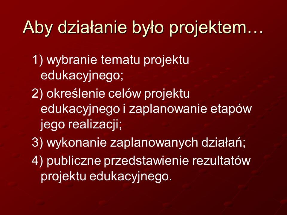 Aby działanie było projektem… 1) wybranie tematu projektu edukacyjnego; 2) określenie celów projektu edukacyjnego i zaplanowanie etapów jego realizacj