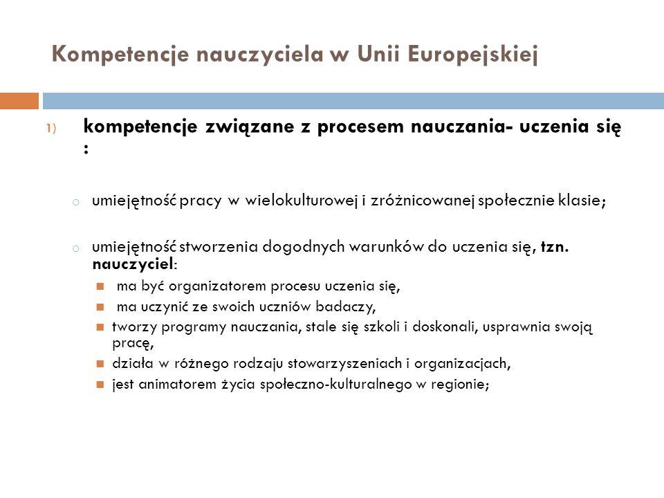 Kompetencje nauczyciela w Unii Europejskiej 1) kompetencje związane z procesem nauczania- uczenia się : o umiejętność pracy w wielokulturowej i zróżni