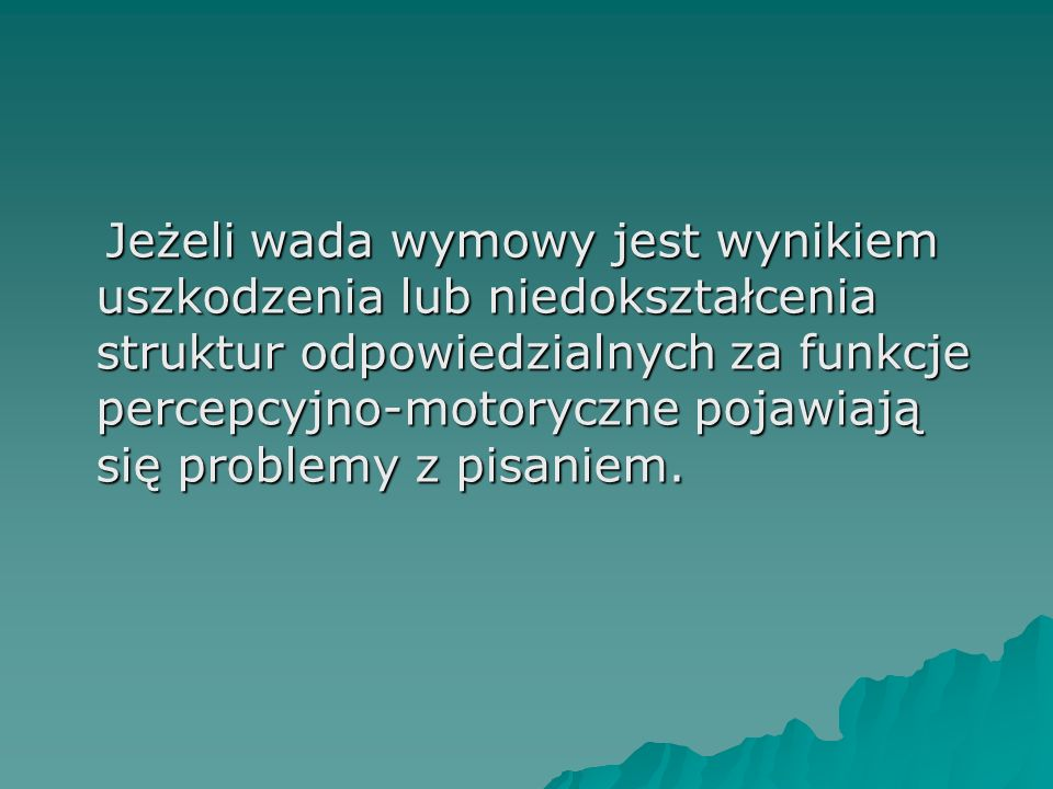 Jeżeli wada wymowy jest wynikiem uszkodzenia lub niedokształcenia struktur odpowiedzialnych za funkcje percepcyjno-motoryczne pojawiają się problemy z