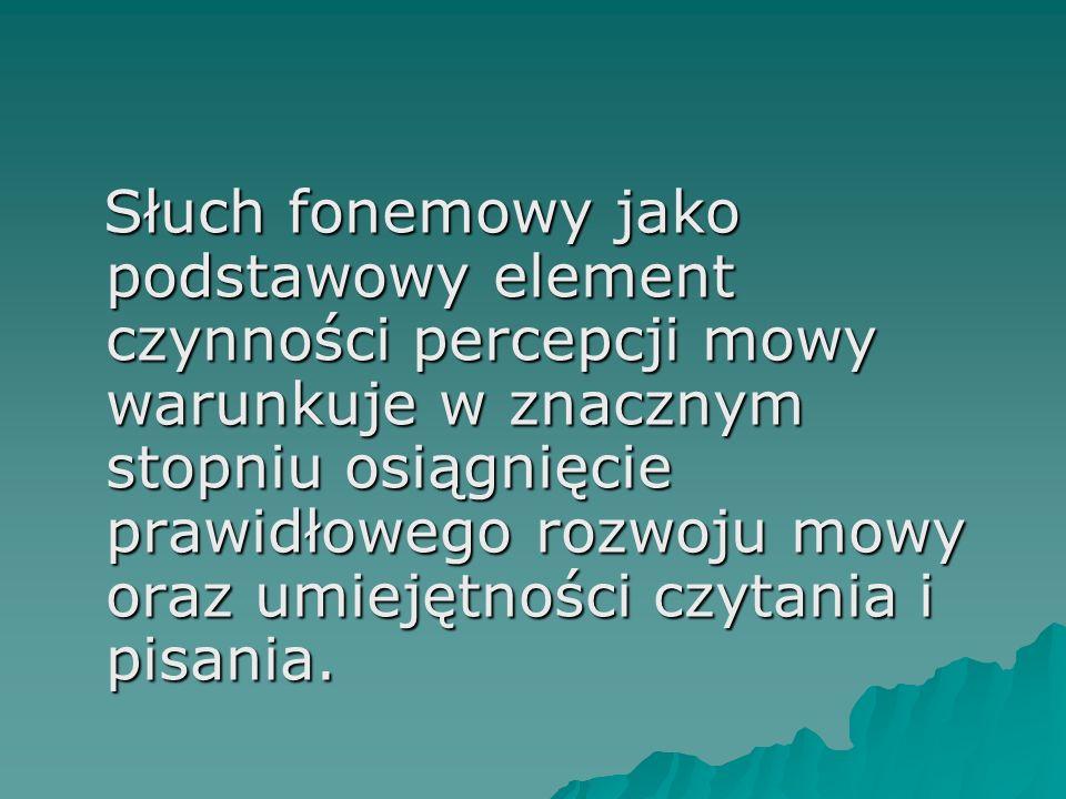 Słuch fonemowy jako podstawowy element czynności percepcji mowy warunkuje w znacznym stopniu osiągnięcie prawidłowego rozwoju mowy oraz umiejętności c