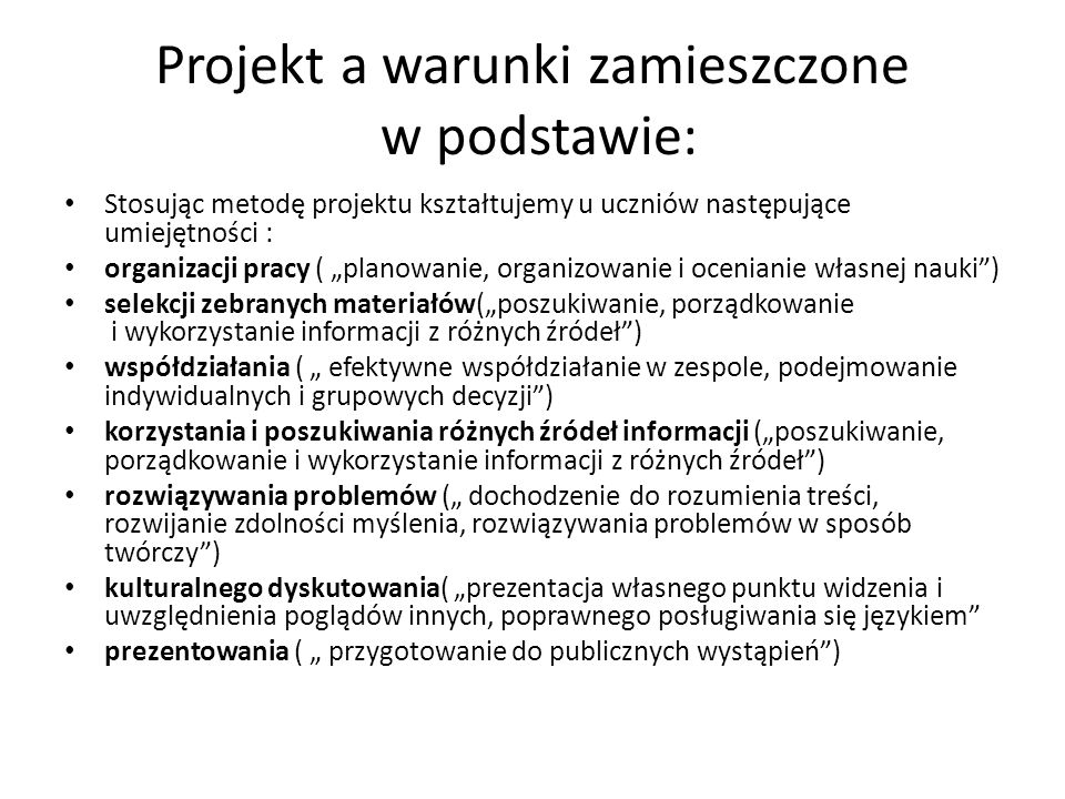 Projekt a warunki zamieszczone w podstawie: Stosując metodę projektu kształtujemy u uczniów następujące umiejętności : organizacji pracy ( planowanie,