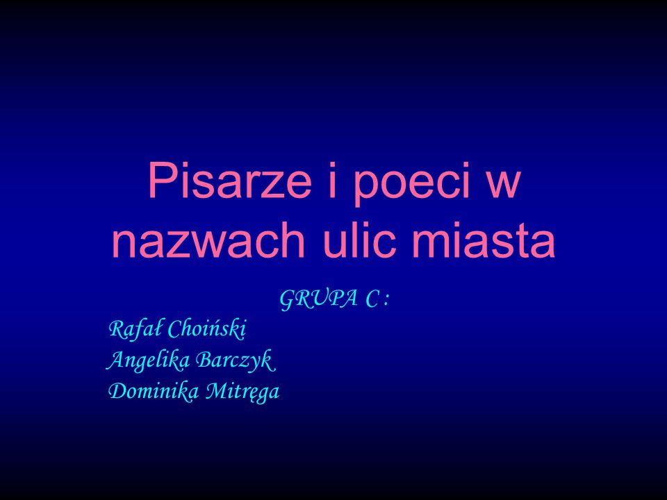 Pisarze i poeci w nazwach ulic miasta GRUPA C : Rafał Choiński Angelika Barczyk Dominika Mitręga