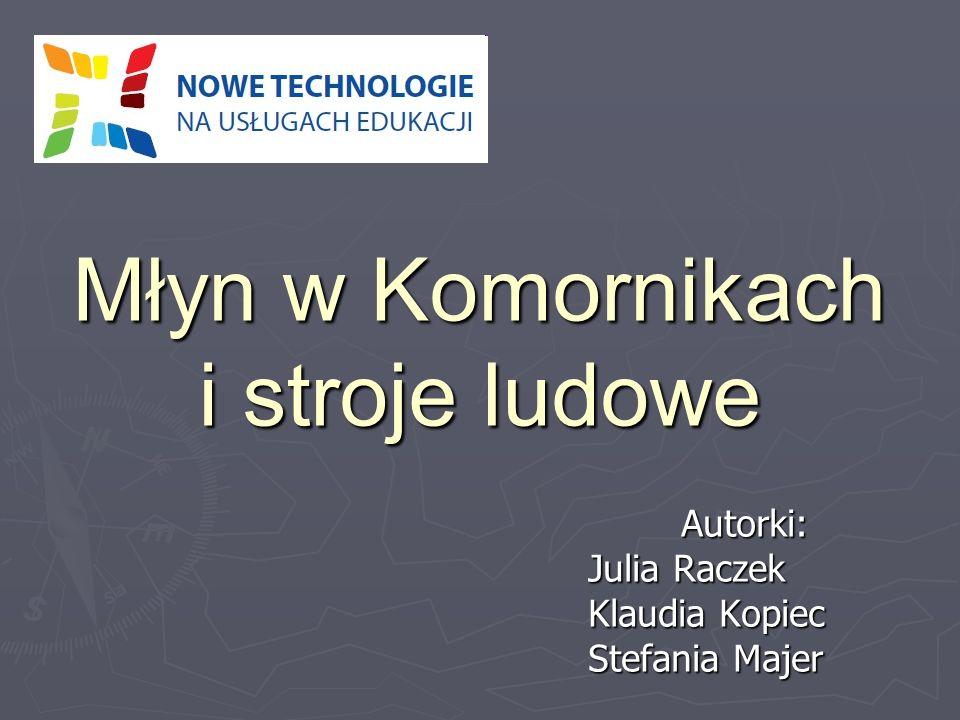 Młyn w Komornikach i stroje ludowe Autorki: Julia Raczek Klaudia Kopiec Stefania Majer