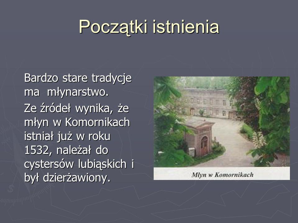 Początki istnienia Bardzo stare tradycje ma młynarstwo. Ze źródeł wynika, że młyn w Komornikach istniał już w roku 1532, należał do cystersów lubiąski