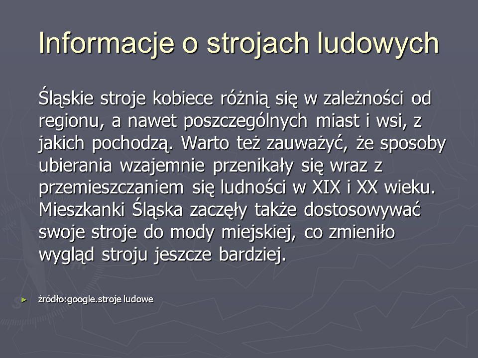 Informacje o strojach ludowych Śląskie stroje kobiece różnią się w zależności od regionu, a nawet poszczególnych miast i wsi, z jakich pochodzą. Warto