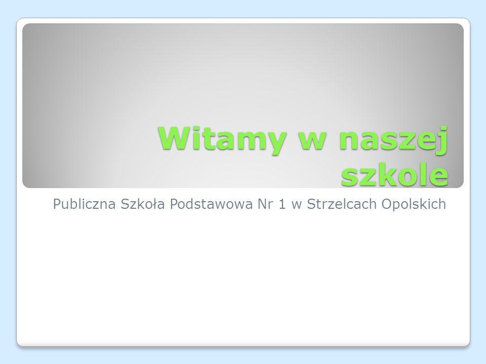 Witamy w naszej szkole Publiczna Szkoła Podstawowa Nr 1 w Strzelcach Opolskich