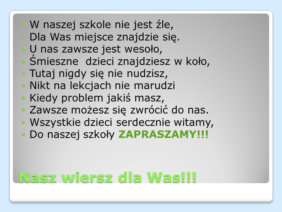 Nasz wiersz dla Was!!! W naszej szkole nie jest źle, Dla Was miejsce znajdzie się. U nas zawsze jest wesoło, Śmieszne dzieci znajdziesz w koło, Tutaj