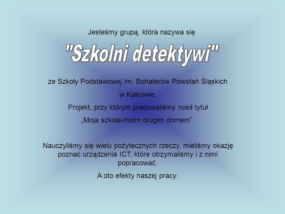 Jesteśmy grupą, która nazywa się ze Szkoły Podstawowej im. Bohaterów Powstań Śląskich w Kałkowie. Projekt, przy którym pracowaliśmy nosił tytuł Moja s