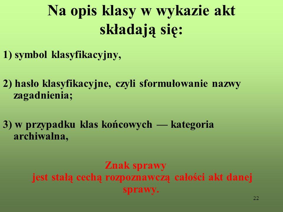 22 Na opis klasy w wykazie akt składają się: 1) symbol klasyfikacyjny, 2) hasło klasyfikacyjne, czyli sformułowanie nazwy zagadnienia; 3) w przypadku