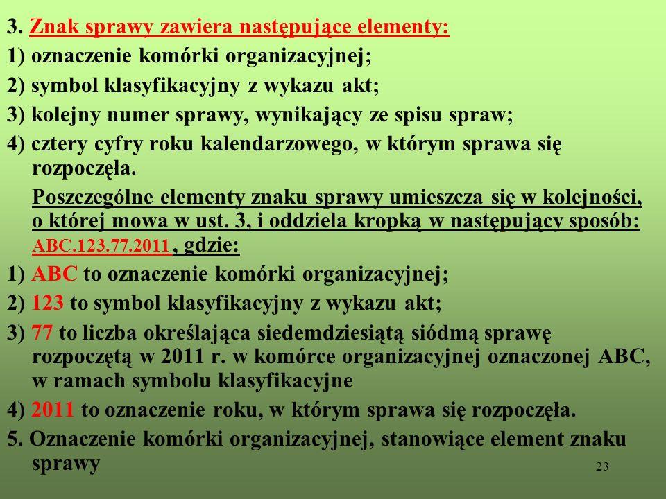 23 3. Znak sprawy zawiera następujące elementy: 1) oznaczenie komórki organizacyjnej; 2) symbol klasyfikacyjny z wykazu akt; 3) kolejny numer sprawy,