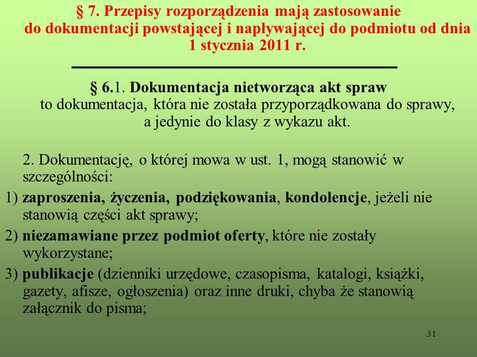 31 § 7. Przepisy rozporządzenia mają zastosowanie do dokumentacji powstającej i napływającej do podmiotu od dnia 1 stycznia 2011 r. § 6.1. Dokumentacj