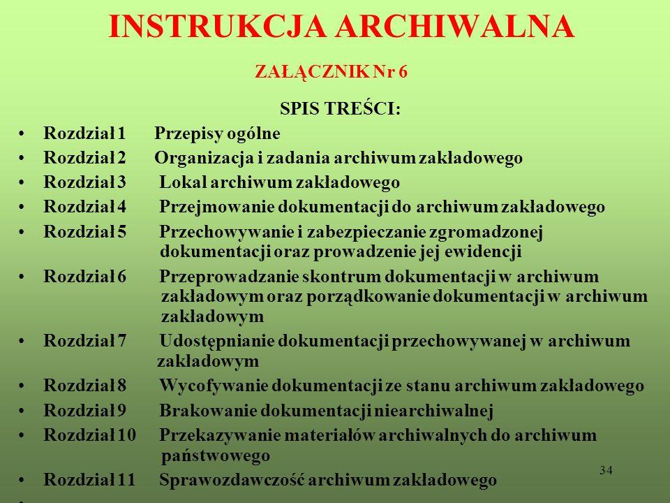 34 INSTRUKCJA ARCHIWALNA ZAŁĄCZNIK Nr 6 SPIS TREŚCI: Rozdział 1 Przepisy ogólne Rozdział 2 Organizacja i zadania archiwum zakładowego Rozdział 3 Lokal