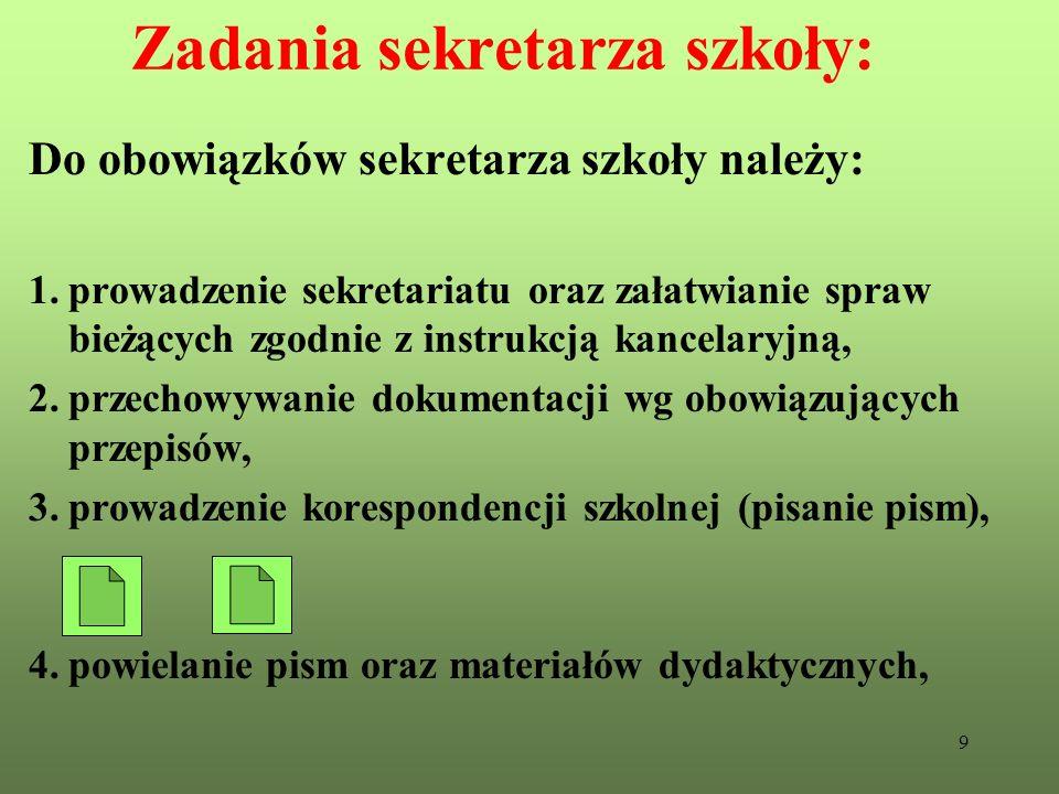 9 Zadania sekretarza szkoły: Do obowiązków sekretarza szkoły należy: 1.prowadzenie sekretariatu oraz załatwianie spraw bieżących zgodnie z instrukcją
