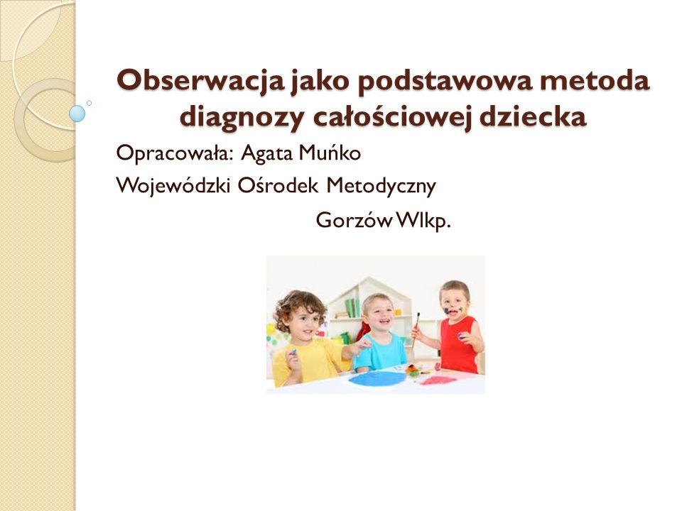Obserwacja jako podstawowa metoda diagnozy całościowej dziecka Opracowała: Agata Muńko Wojewódzki Ośrodek Metodyczny Gorzów Wlkp.