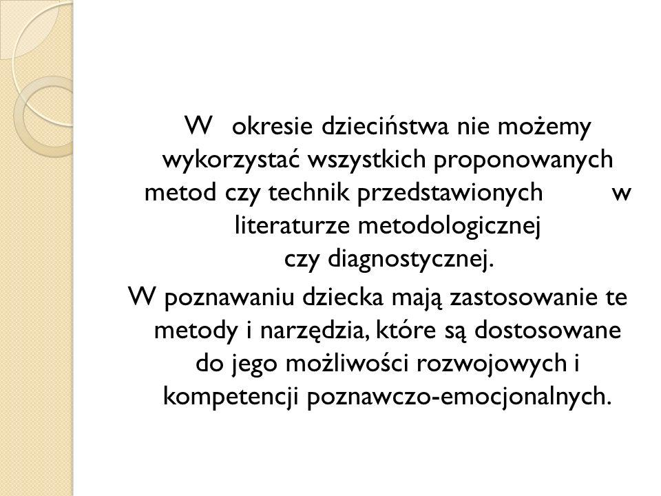 W okresie dzieciństwa nie możemy wykorzystać wszystkich proponowanych metod czy technik przedstawionych w literaturze metodologicznej czy diagnostyczn