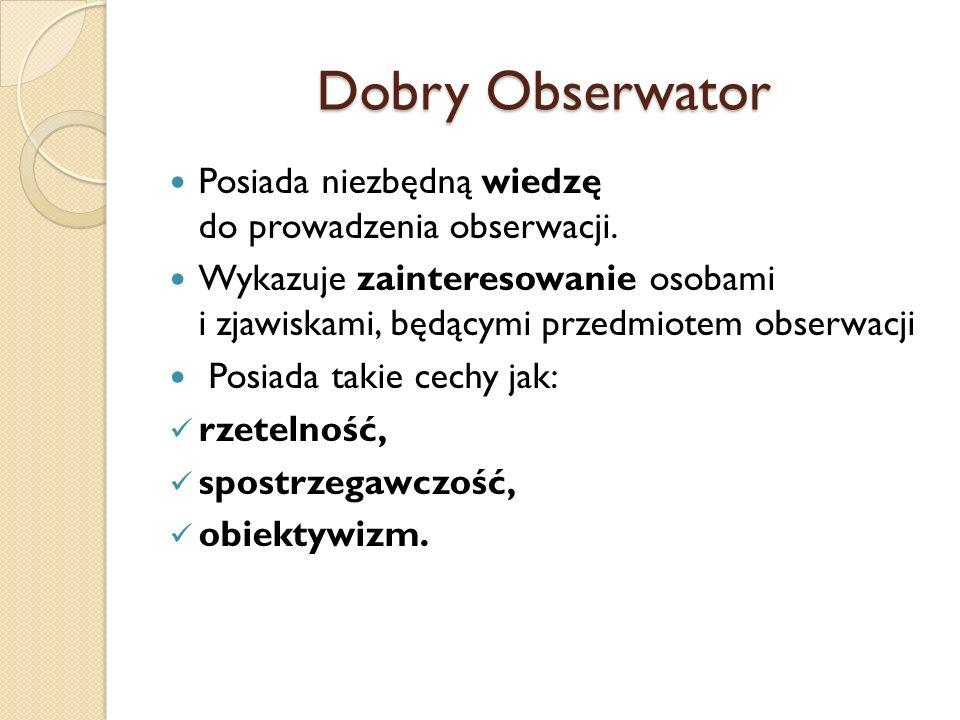 Dobry Obserwator Posiada niezbędną wiedzę do prowadzenia obserwacji. Wykazuje zainteresowanie osobami i zjawiskami, będącymi przedmiotem obserwacji Po