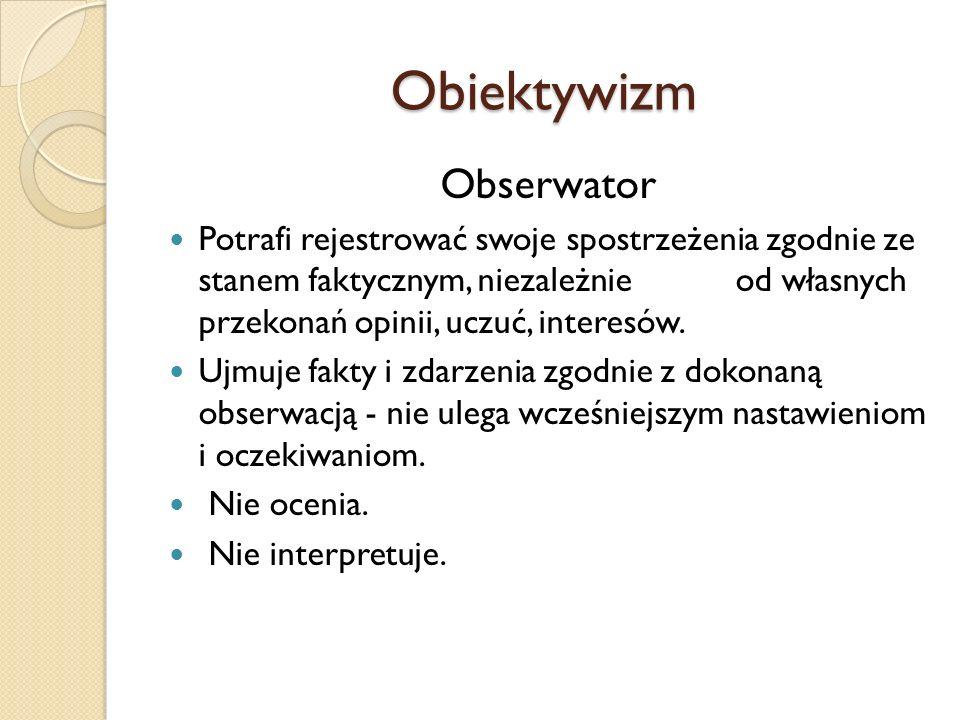 Obiektywizm Obserwator Potrafi rejestrować swoje spostrzeżenia zgodnie ze stanem faktycznym, niezależnie od własnych przekonań opinii, uczuć, interesó