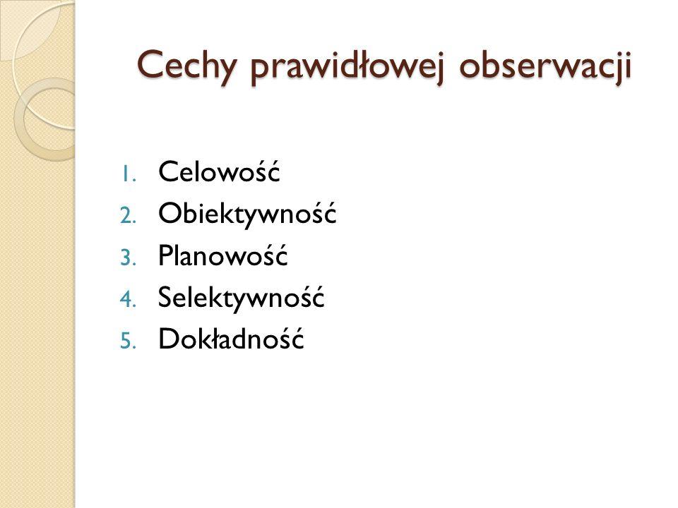 Cechy prawidłowej obserwacji 1. Celowość 2. Obiektywność 3. Planowość 4. Selektywność 5. Dokładność