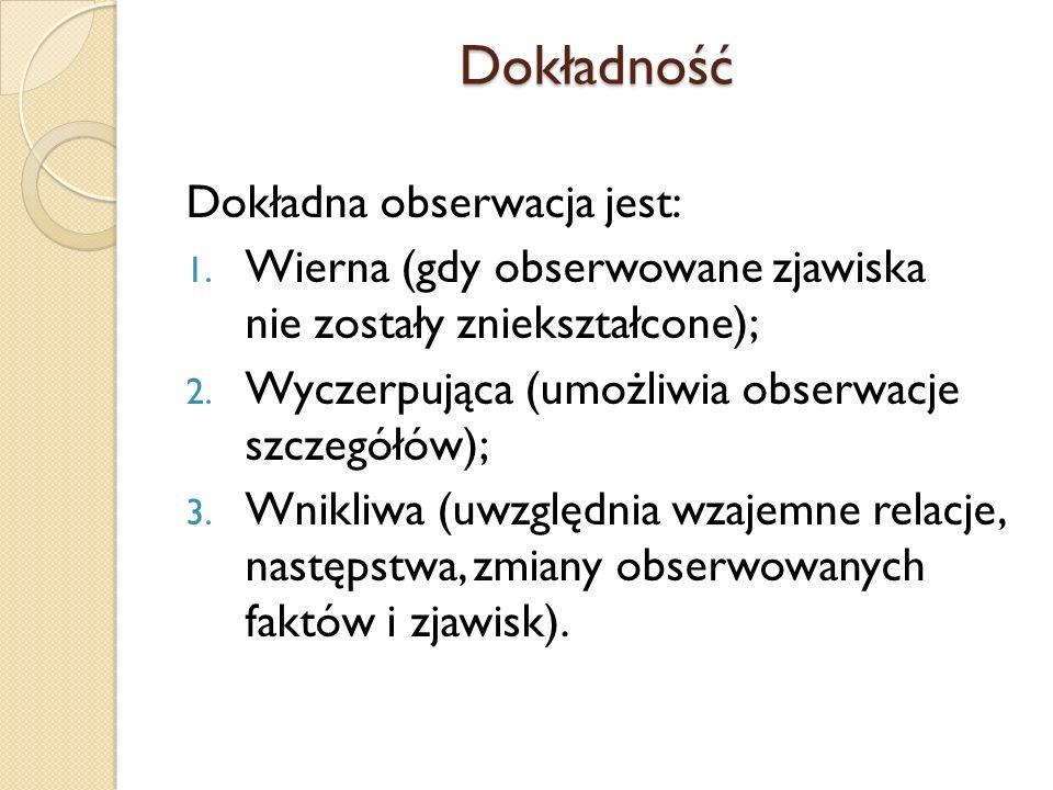 Dokładność Dokładna obserwacja jest: 1. Wierna (gdy obserwowane zjawiska nie zostały zniekształcone); 2. Wyczerpująca (umożliwia obserwacje szczegółów