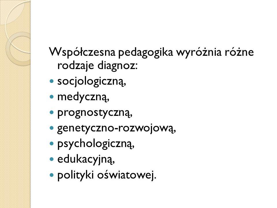 Współczesna pedagogika wyróżnia różne rodzaje diagnoz: socjologiczną, medyczną, prognostyczną, genetyczno-rozwojową, psychologiczną, edukacyjną, polit
