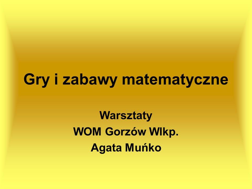 Gry i zabawy matematyczne Warsztaty WOM Gorzów Wlkp. Agata Muńko
