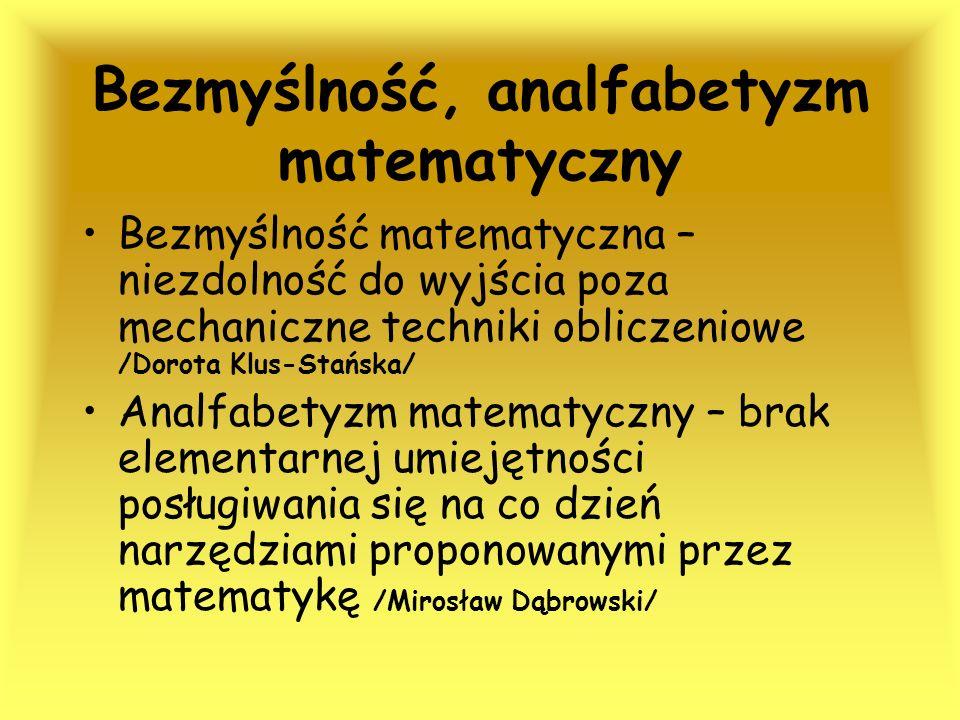 Bezmyślność, analfabetyzm matematyczny Bezmyślność matematyczna – niezdolność do wyjścia poza mechaniczne techniki obliczeniowe /Dorota Klus-Stańska/