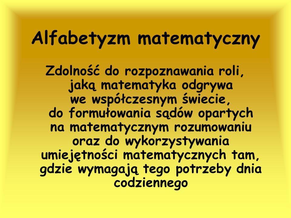 Alfabetyzm matematyczny Zdolność do rozpoznawania roli, jaką matematyka odgrywa we współczesnym świecie, do formułowania sądów opartych na matematyczn