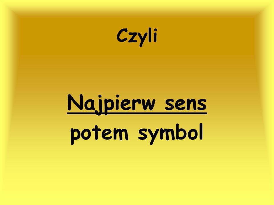 Czyli Najpierw sens potem symbol
