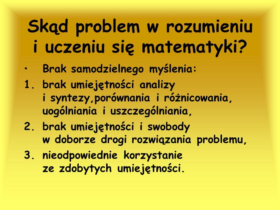 Skąd problem w rozumieniu i uczeniu się matematyki? Brak samodzielnego myślenia: 1.brak umiejętności analizy i syntezy,porównania i różnicowania, uogó