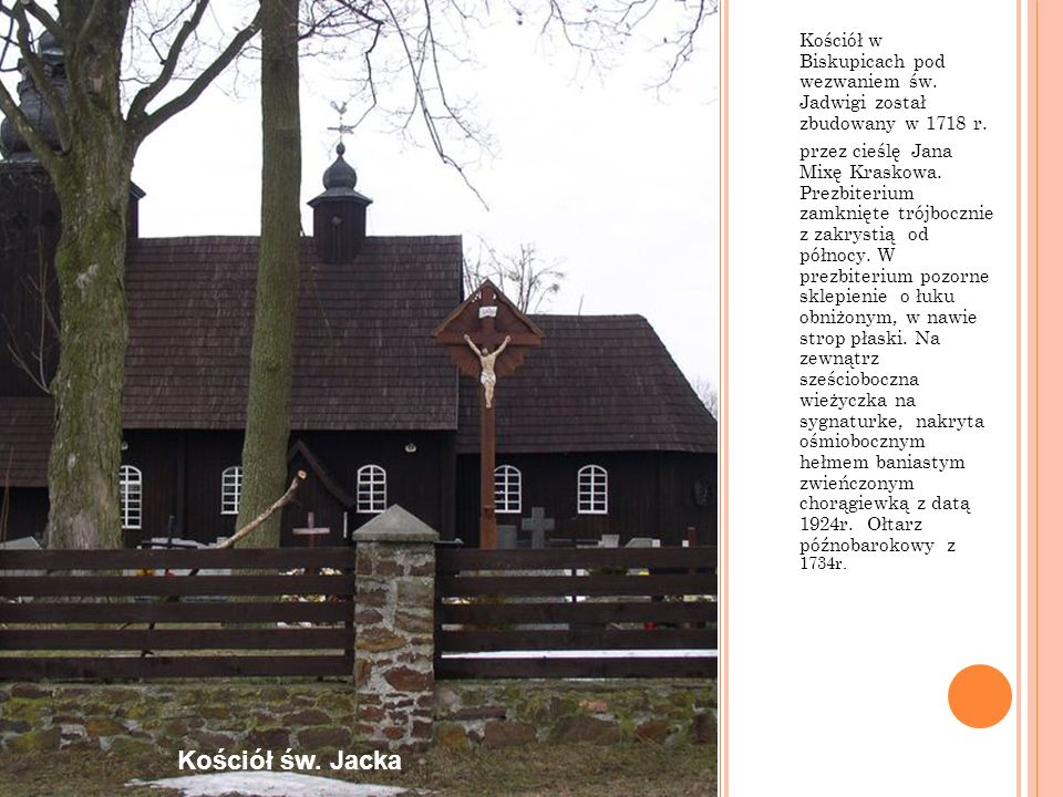 Kościół w Biskupicach pod wezwaniem św. Jadwigi został zbudowany w 1718 r. przez cieślę Jana Mixę Kraskowa. Prezbiterium zamknięte trójbocznie z zakry