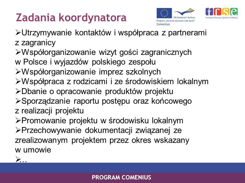 Zadania koordynatora Utrzymywanie kontaktów i współpraca z partnerami z zagranicy Współorganizowanie wizyt gości zagranicznych w Polsce i wyjazdów polskiego zespołu Współorganizowanie imprez szkolnych Współpraca z rodzicami i ze środowiskiem lokalnym Dbanie o opracowanie produktów projektu Sporządzanie raportu postępu oraz końcowego z realizacji projektu Promowanie projektu w środowisku lokalnym Przechowywanie dokumentacji związanej ze zrealizowanym projektem przez okres wskazany w umowie … PROGRAM COMENIUS