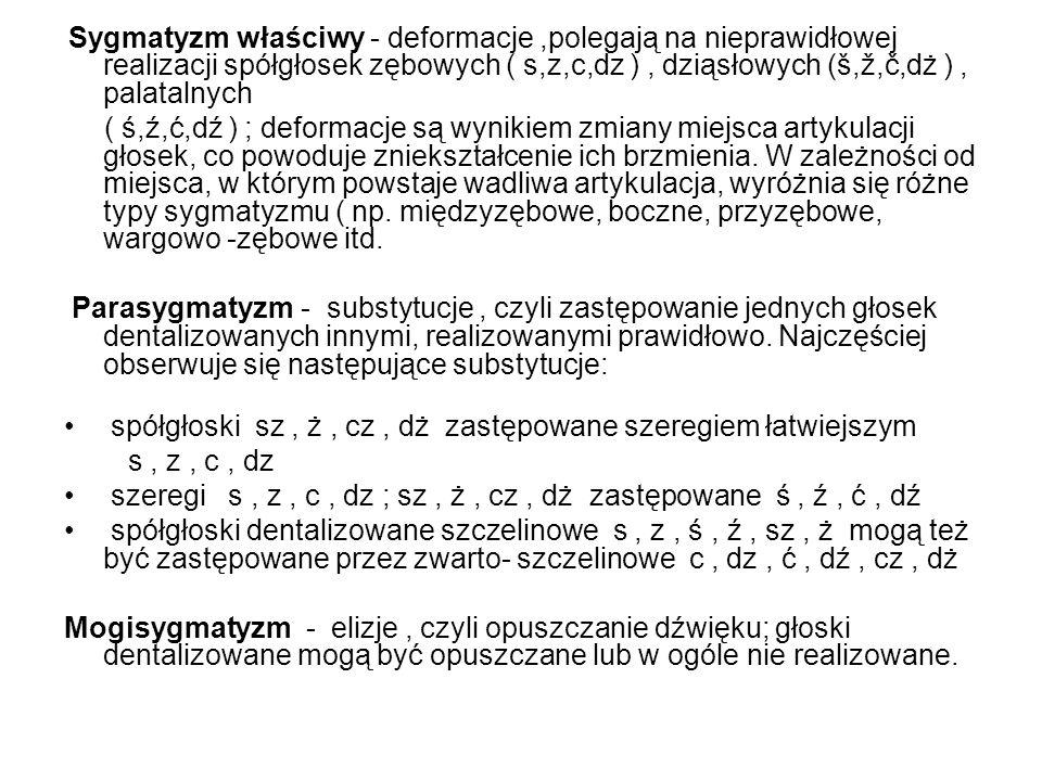 Sygmatyzm właściwy - deformacje,polegają na nieprawidłowej realizacji spółgłosek zębowych ( s,z,c,dz ), dziąsłowych (š,ž,č,dż ), palatalnych ( ś,ź,ć,dź ) ; deformacje są wynikiem zmiany miejsca artykulacji głosek, co powoduje zniekształcenie ich brzmienia.