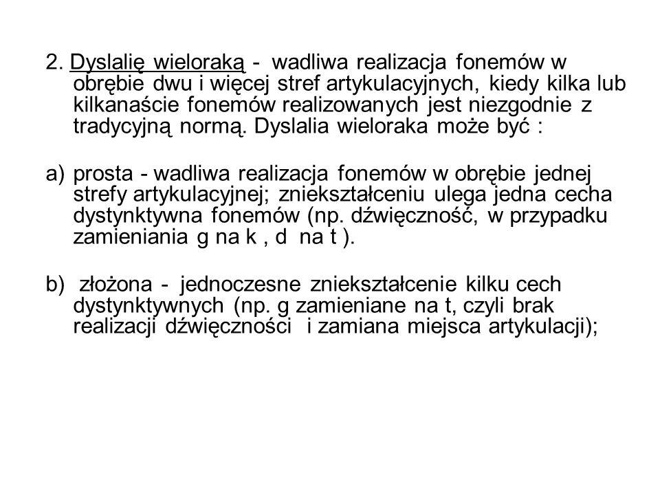 2. Dyslalię wieloraką - wadliwa realizacja fonemów w obrębie dwu i więcej stref artykulacyjnych, kiedy kilka lub kilkanaście fonemów realizowanych jes