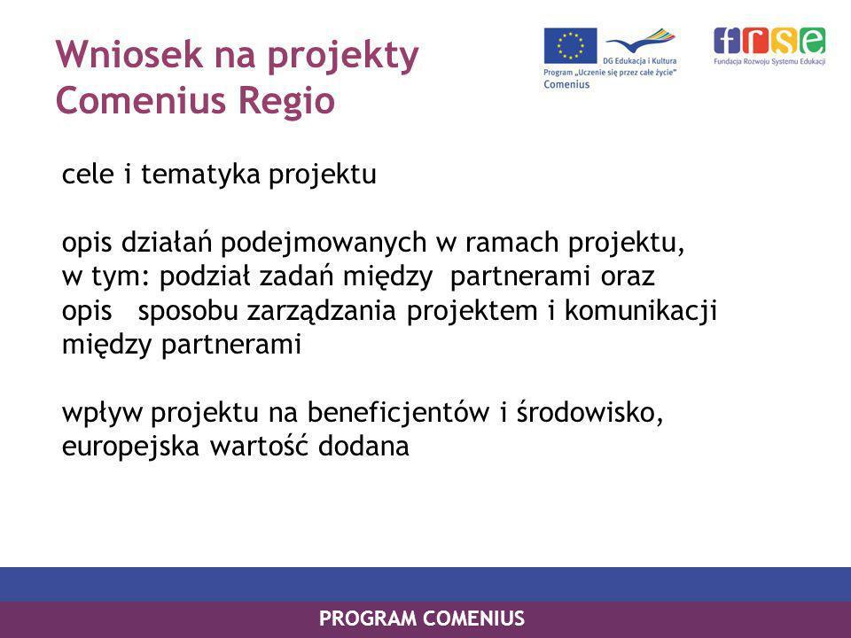 Wniosek na projekty Comenius Regio cele i tematyka projektu opis działań podejmowanych w ramach projektu, w tym: podział zadań między partnerami oraz opis sposobu zarządzania projektem i komunikacji między partnerami wpływ projektu na beneficjentów i środowisko, europejska wartość dodana PROGRAM COMENIUS