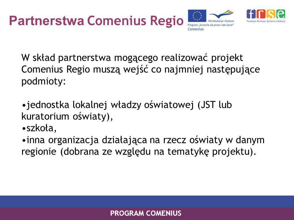Partnerstwa Comenius Regio W skład partnerstwa mogącego realizować projekt Comenius Regio muszą wejść co najmniej następujące podmioty: jednostka lokalnej władzy oświatowej (JST lub kuratorium oświaty), szkoła, inna organizacja działająca na rzecz oświaty w danym regionie (dobrana ze względu na tematykę projektu).