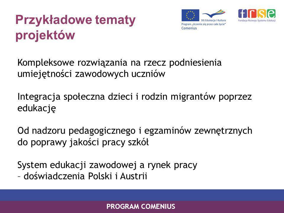 Przykładowe tematy projektów Kompleksowe rozwiązania na rzecz podniesienia umiejętności zawodowych uczniów Integracja społeczna dzieci i rodzin migrantów poprzez edukację Od nadzoru pedagogicznego i egzaminów zewnętrznych do poprawy jakości pracy szkół System edukacji zawodowej a rynek pracy – doświadczenia Polski i Austrii PROGRAM COMENIUS