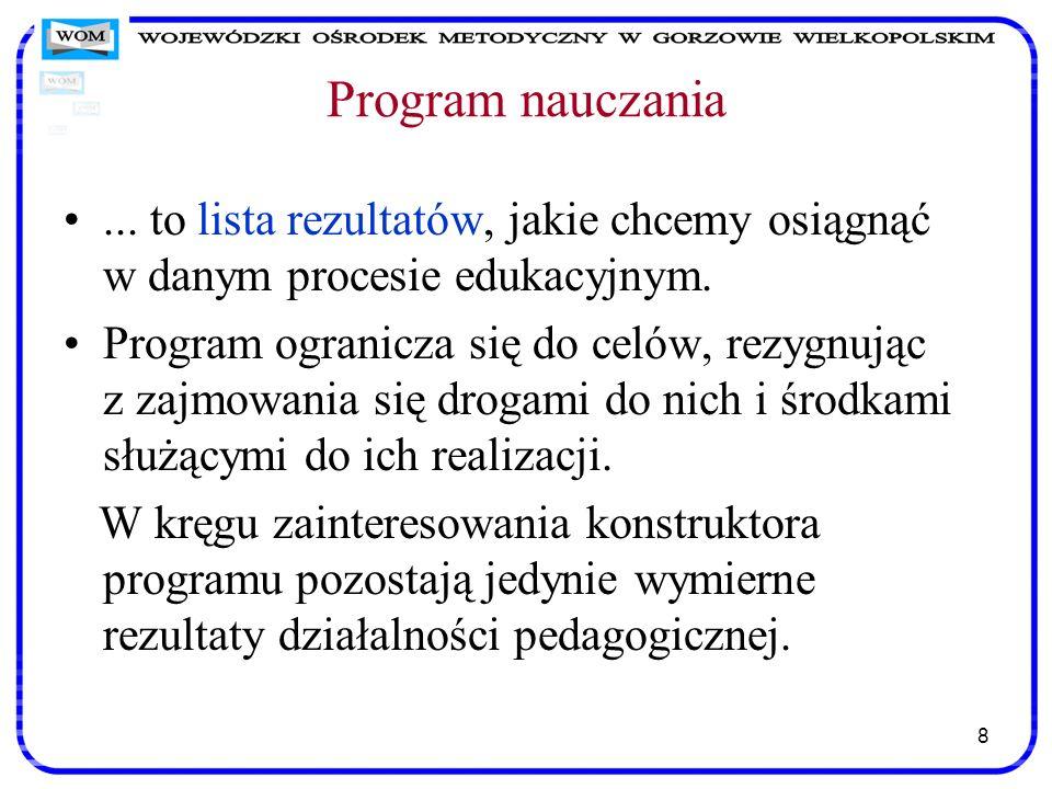 8 Program nauczania... to lista rezultatów, jakie chcemy osiągnąć w danym procesie edukacyjnym. Program ogranicza się do celów, rezygnując z zajmowani