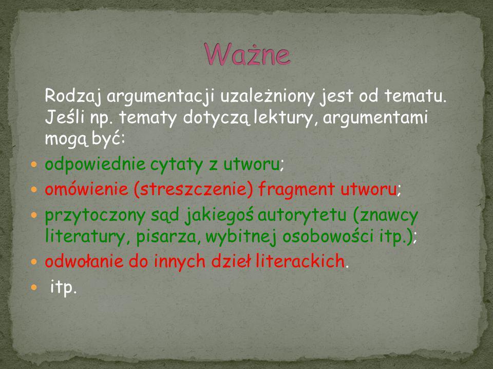 Rodzaj argumentacji uzależniony jest od tematu. Jeśli np. tematy dotyczą lektury, argumentami mogą być: odpowiednie cytaty z utworu; omówienie (stresz