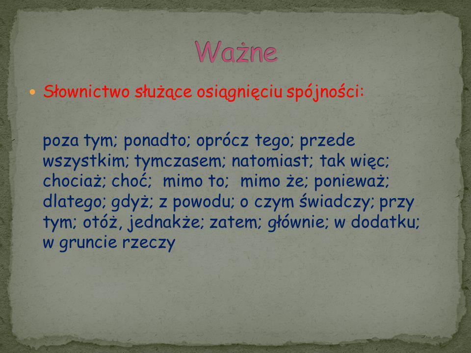 Słownictwo służące osiągnięciu spójności: poza tym; ponadto; oprócz tego; przede wszystkim; tymczasem; natomiast; tak więc; chociaż; choć; mimo to; mi