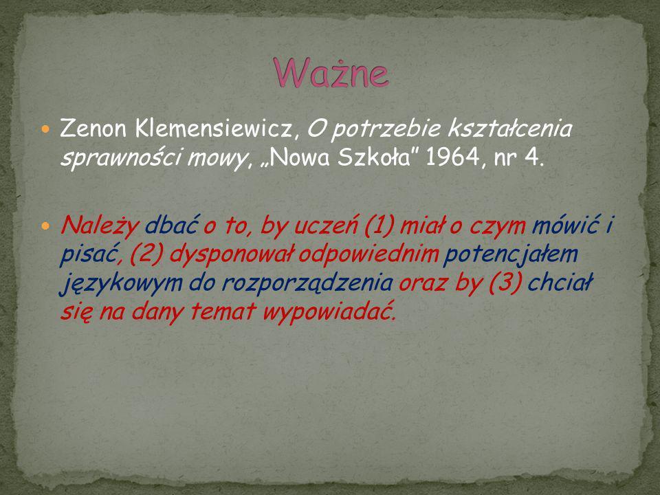 Zenon Klemensiewicz, O potrzebie kształcenia sprawności mowy, Nowa Szkoła 1964, nr 4. Należy dbać o to, by uczeń (1) miał o czym mówić i pisać, (2) dy