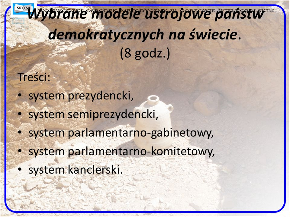 Wybrane modele ustrojowe państw demokratycznych na świecie. (8 godz.) Treści: system prezydencki, system semiprezydencki, system parlamentarno-gabinet