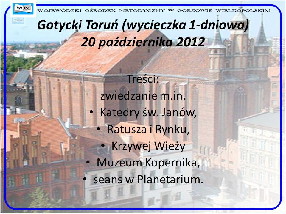 Gotycki Toruń (wycieczka 1-dniowa) 20 października 2012 Treści: zwiedzanie m.in. Katedry św. Janów, Ratusza i Rynku, Krzywej Wieży Muzeum Kopernika, s