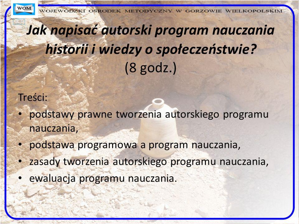 Jak napisać autorski program nauczania historii i wiedzy o społeczeństwie? (8 godz.) Treści: podstawy prawne tworzenia autorskiego programu nauczania,