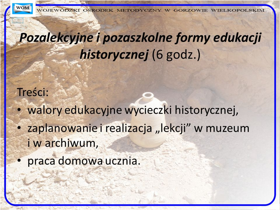 Pozalekcyjne i pozaszkolne formy edukacji historycznej (6 godz.) Treści: walory edukacyjne wycieczki historycznej, zaplanowanie i realizacja lekcji w
