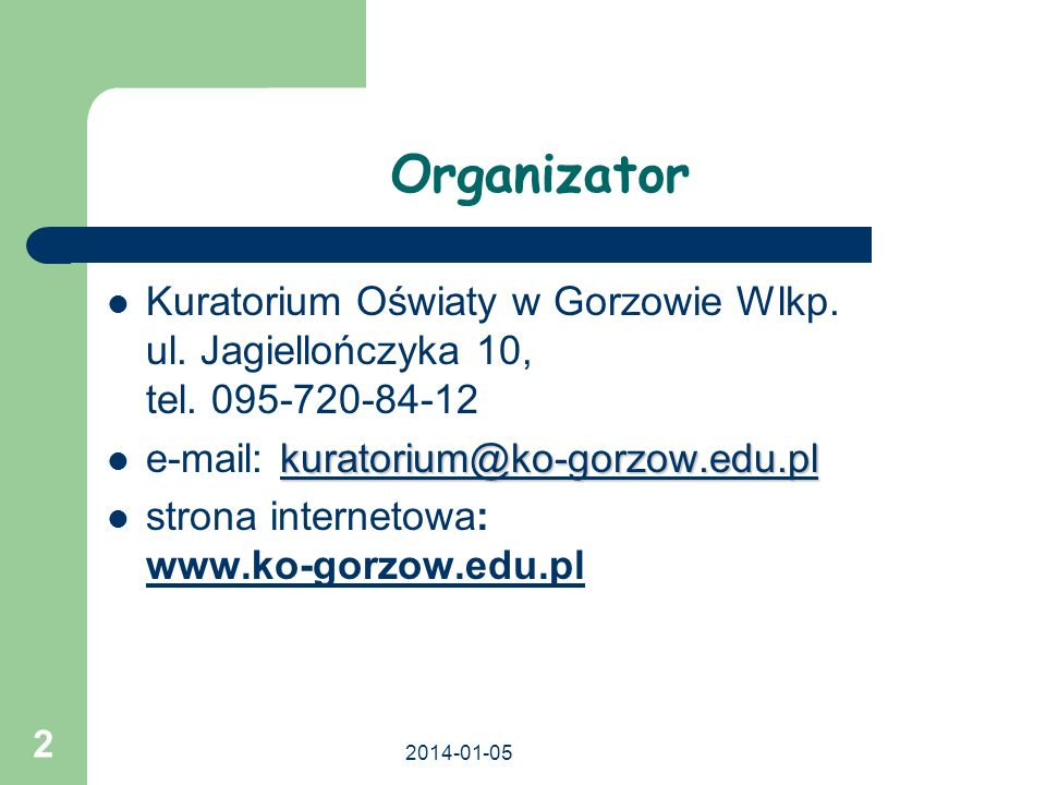 2014-01-05 2 Organizator Kuratorium Oświaty w Gorzowie Wlkp. ul. Jagiellończyka 10, tel. 095-720-84-12 kuratorium@ko-gorzow.edu.pl kuratorium@ko-gorzo