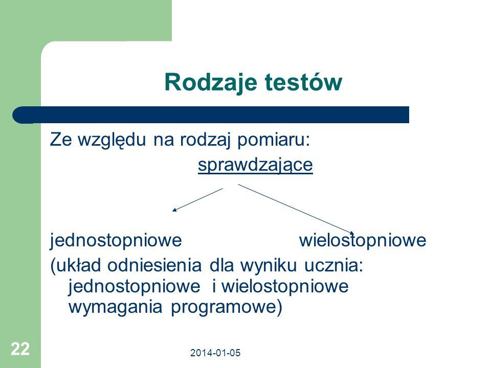 2014-01-05 22 Rodzaje testów Ze względu na rodzaj pomiaru: sprawdzające jednostopniowe wielostopniowe (układ odniesienia dla wyniku ucznia: jednostopn
