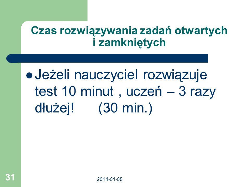 2014-01-05 31 Czas rozwiązywania zadań otwartych i zamkniętych Jeżeli nauczyciel rozwiązuje test 10 minut, uczeń – 3 razy dłużej! (30 min.)