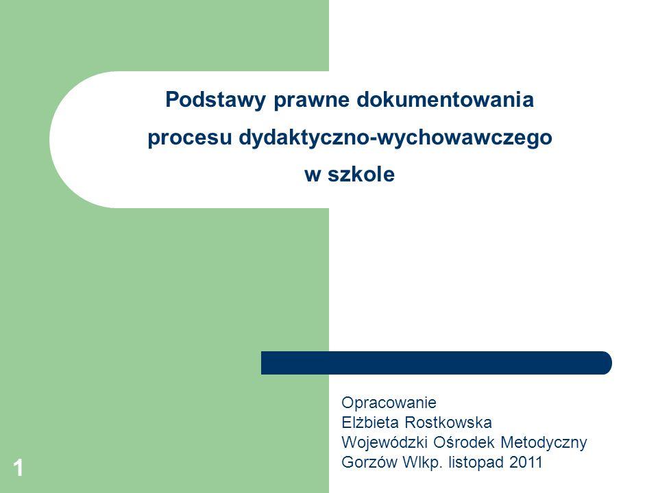 1 Podstawy prawne dokumentowania procesu dydaktyczno-wychowawczego w szkole Opracowanie Elżbieta Rostkowska Wojewódzki Ośrodek Metodyczny Gorzów Wlkp.