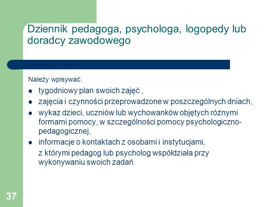 37 Dziennik pedagoga, psychologa, logopedy lub doradcy zawodowego Należy wpisywać: tygodniowy plan swoich zajęć, zajęcia i czynności przeprowadzone w